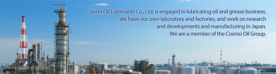 Cosmo Oil Lubricants Co., Ltd. is engaged in lubricating oil and grease business. We have our own lavoratory and factories, and work on reaserch and developments and manufacturing in Japan. We are a member of the Cosmo Oil Group.